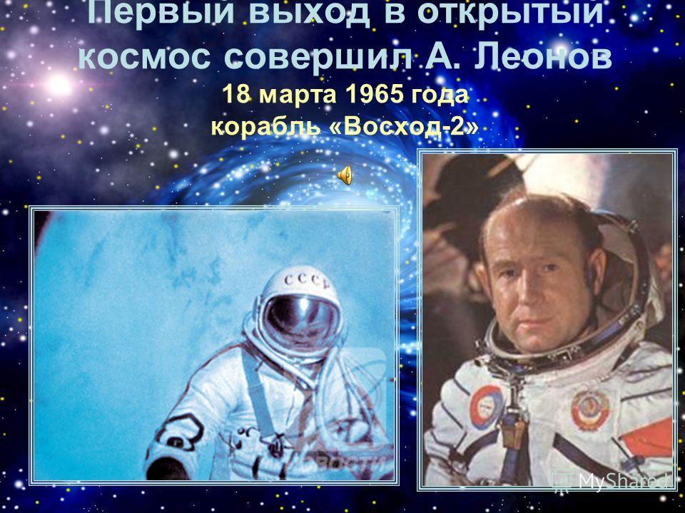 Первый выход в открытый космос совершил А. Леонов 18 марта 1965 года корабль «Восход-2»
