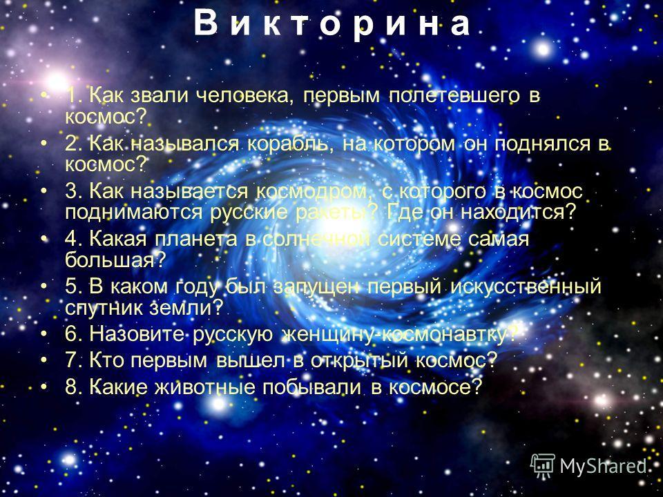 В и к т о р и н а 1. Как звали человека, первым полетевшего в космос? 2. Как назывался корабль, на котором он поднялся в космос? 3. Как называется космодром, с которого в космос поднимаются русские ракеты? Где он находится? 4. Какая планета в солнечн