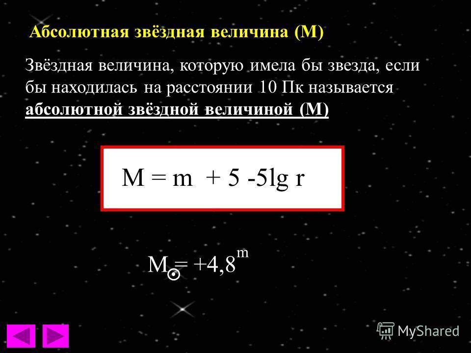 Абсолютная звёздная величина (М) Звёздная величина, которую имела бы звезда, если бы находилась на расстоянии 10 Пк называется абсолютной звёздной величиной (М) M = m + 5 -5lg r M = +4,8 m
