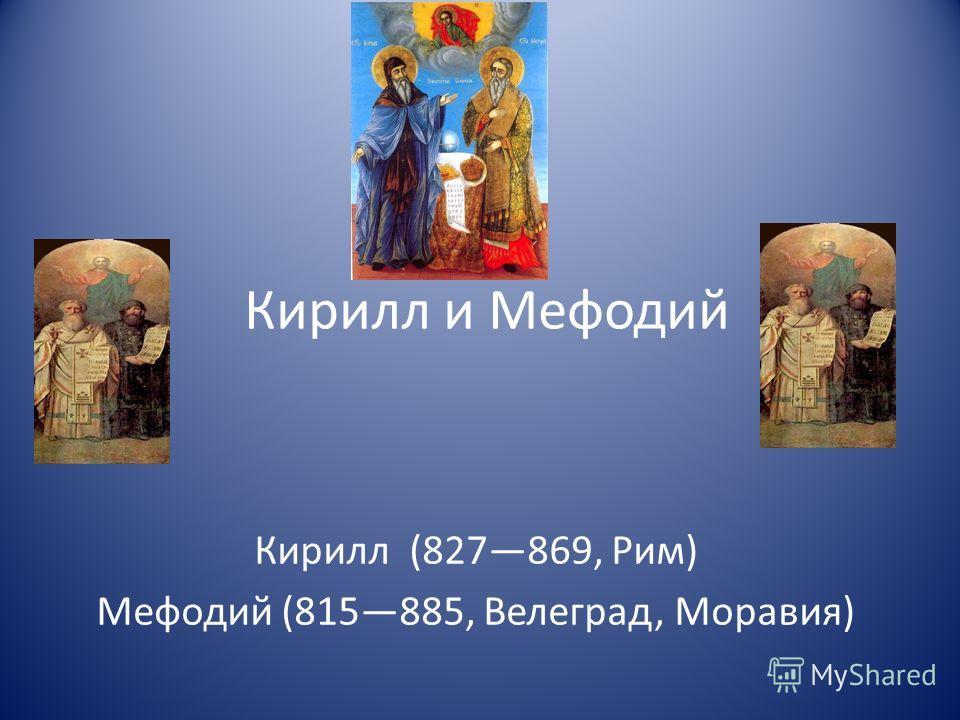 Кирилл и Мефодий Кирилл (827869, Рим) Мефодий (815885, Велеград, Моравия)