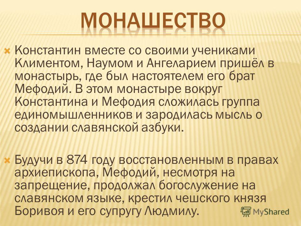 Константин вместе со своими учениками Климентом, Наумом и Ангеларием пришёл в монастырь, где был настоятелем его брат Мефодий. В этом монастыре вокруг Константина и Мефодия сложилась группа единомышленников и зародилась мысль о создании славянской аз