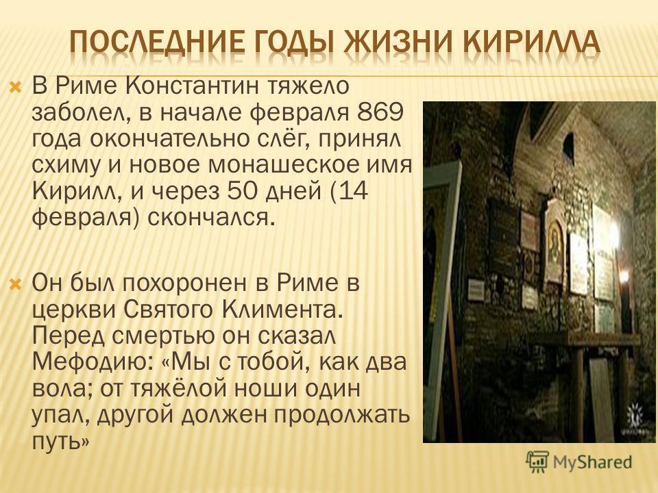 В Риме Константин тяжело заболел, в начале февраля 869 года окончательно слёг, принял схиму и новое монашеское имя Кирилл, и через 50 дней (14 февраля) скончался. Он был похоронен в Риме в церкви Святого Климента. Перед смертью он сказал Мефодию: «Мы