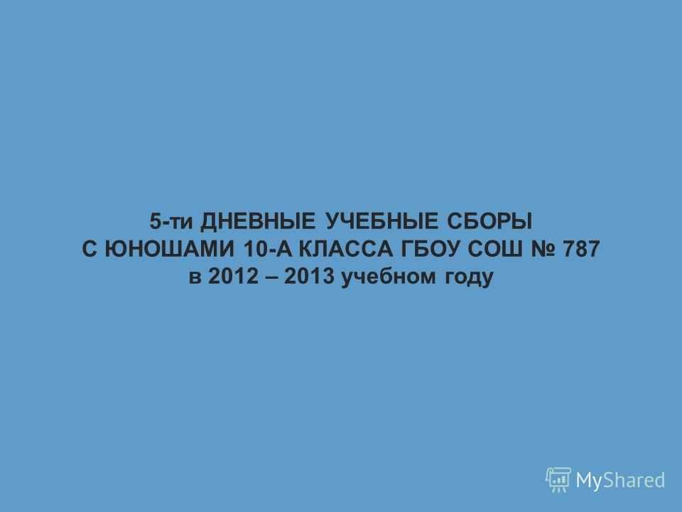 5-ти ДНЕВНЫЕ УЧЕБНЫЕ СБОРЫ С ЮНОШАМИ 10-А КЛАССА ГБОУ СОШ 787 в 2012 – 2013 учебном году