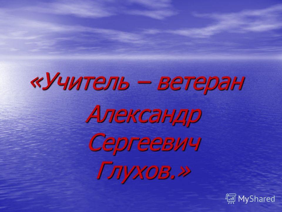 «Учитель – ветеран Александр Сергеевич Глухов.»