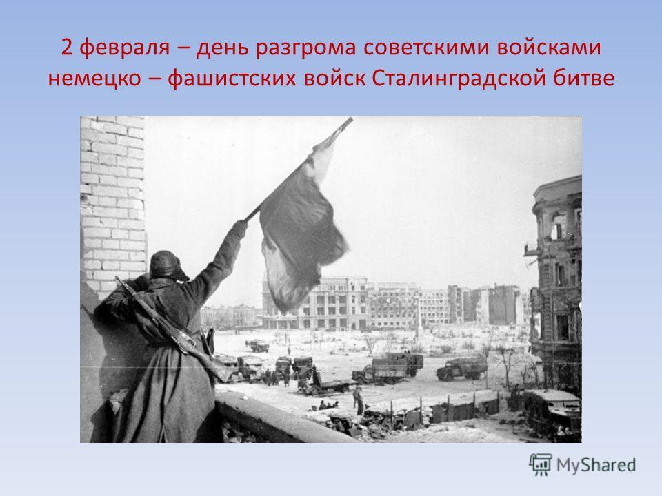 2 февраля – день разгрома советскими войсками немецко – фашистских войск Сталинградской битве