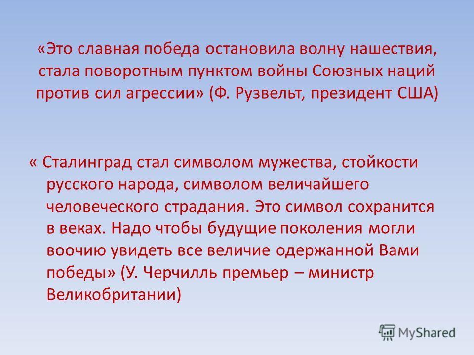 «Это славная победа остановила волну нашествия, стала поворотным пунктом войны Союзных наций против сил агрессии» (Ф. Рузвельт, президент США) « Сталинград стал символом мужества, стойкости русского народа, символом величайшего человеческого страдани