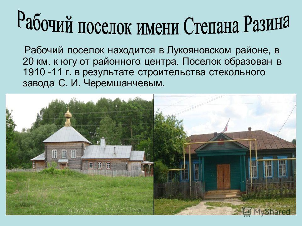 Рабочий поселок находится в Лукояновском районе, в 20 км. к югу от районного центра. Поселок образован в 1910 -11 г. в результате строительства стекольного завода С. И. Черемшанчевым.