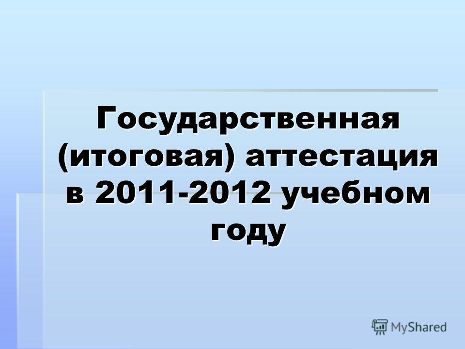 Государственная (итоговая) аттестация в 2011-2012 учебном году