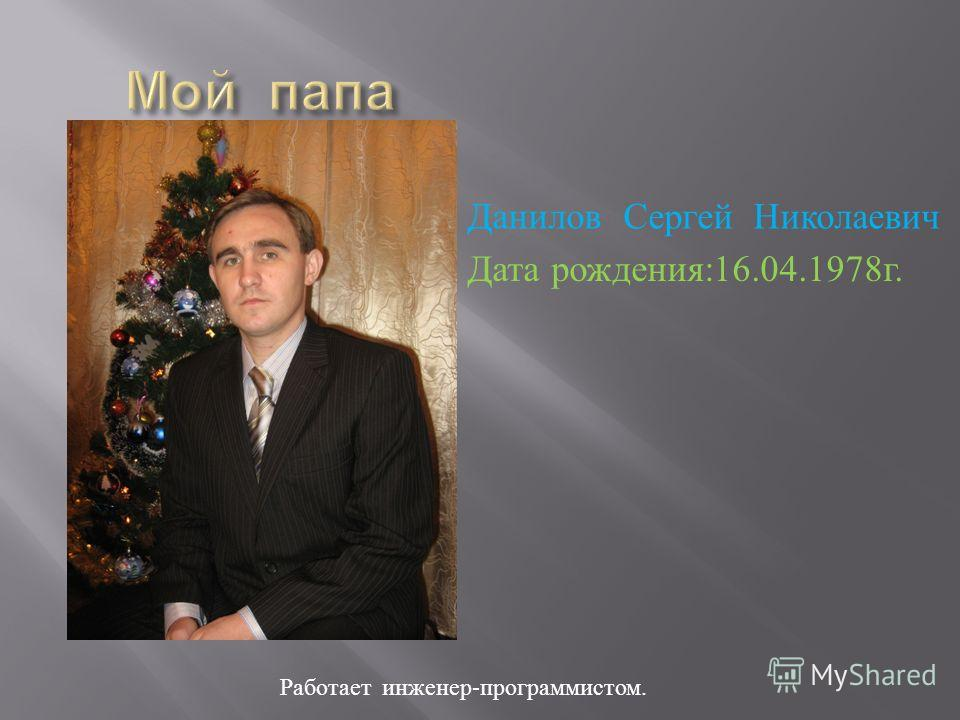 Работает инженер - программистом. Данилов Сергей Николаевич Дата рождения :16.04.1978 г.