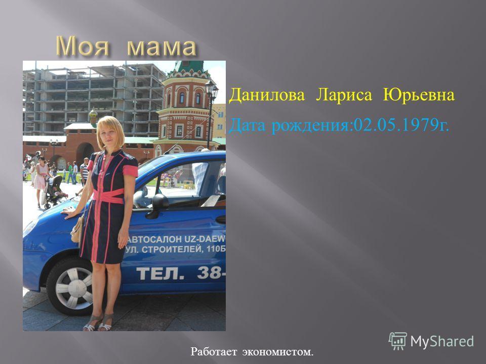 Работает э кономистом. Данилова Лариса Юрьевна Дата рождения :02.05.1979 г.