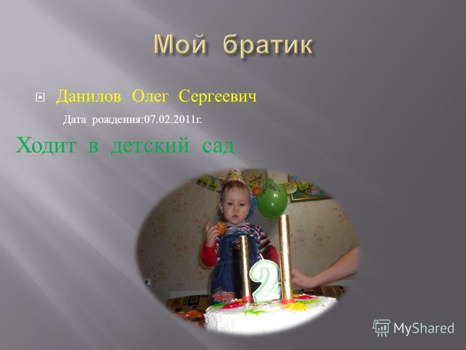 Данилов Олег Сергеевич Дата рождения :07.02.2011 г. Ходит в детский сад