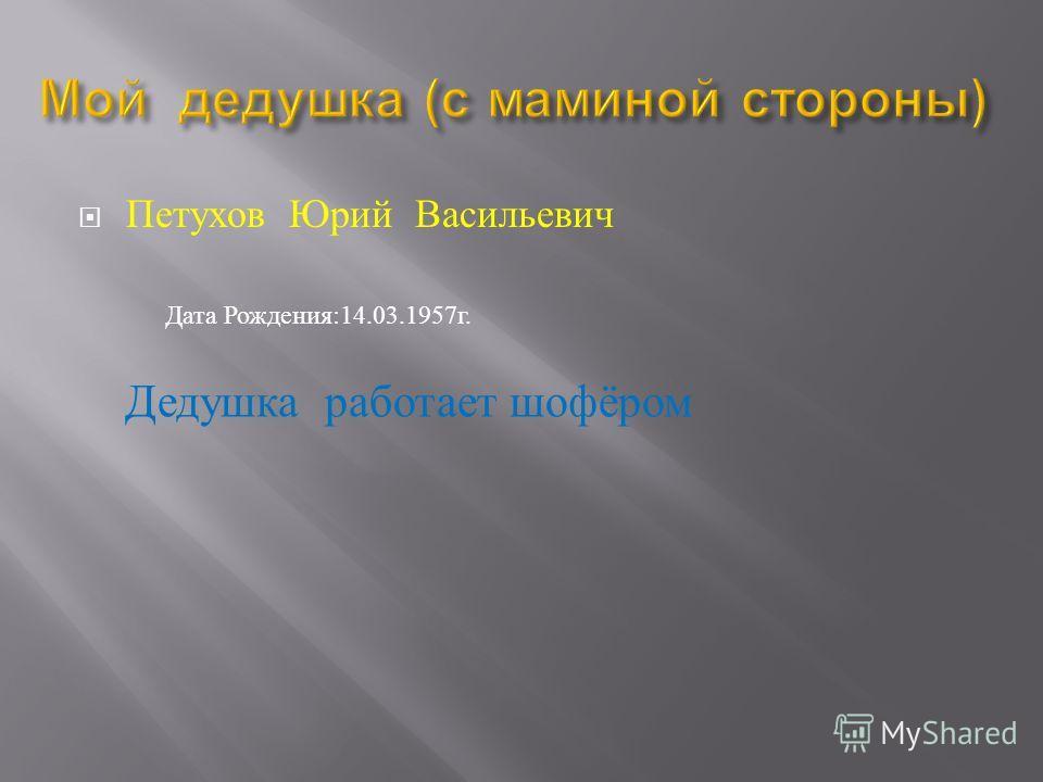 Петухов Юрий Васильевич Дата Рождения :14.03.1957 г. Дедушка работает шофёром