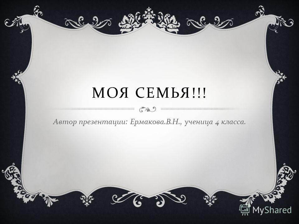 МОЯ СЕМЬЯ !!! Автор презентации : Ермакова. В. Н., ученица 4 класса.