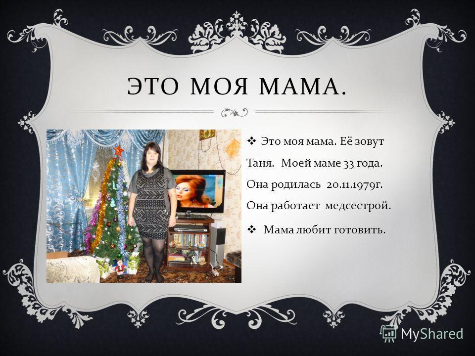 ЭТО МОЯ МАМА. Это моя мама. Её зовут Таня. Моей маме 33 года. Она родилась 20.11.1979 г. Она работает медсестрой. Мама любит готовить.