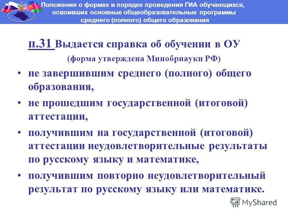 п.31 Выдается справка об обучении в ОУ (форма утверждена Минобрнауки РФ) не завершившим среднего (полного) общего образования, не прошедшим государственной (итоговой) аттестации, получившим на государственной (итоговой) аттестации неудовлетворительны