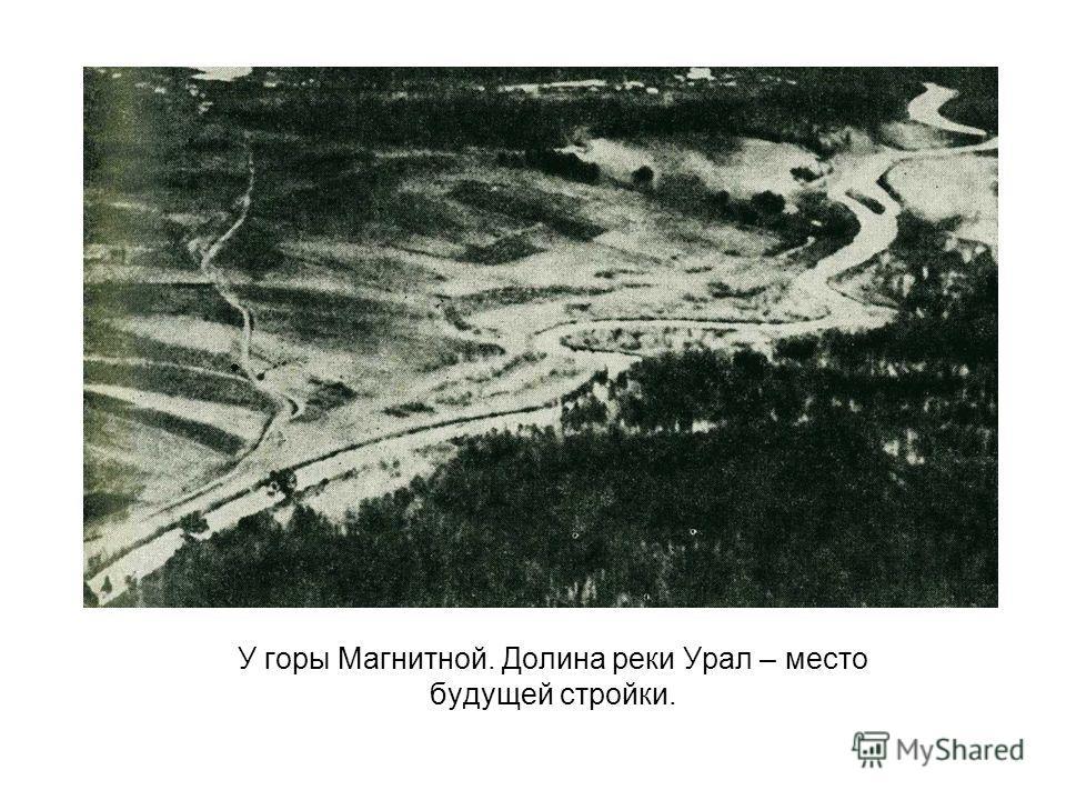 У горы Магнитной. Долина реки Урал – место будущей стройки.