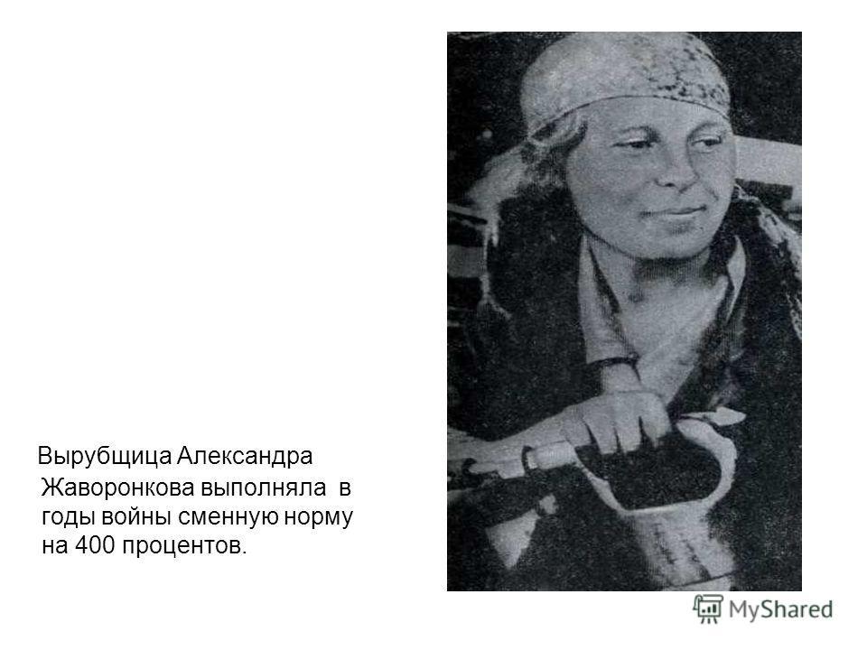 Вырубщица Александра Жаворонкова выполняла в годы войны сменную норму на 400 процентов.