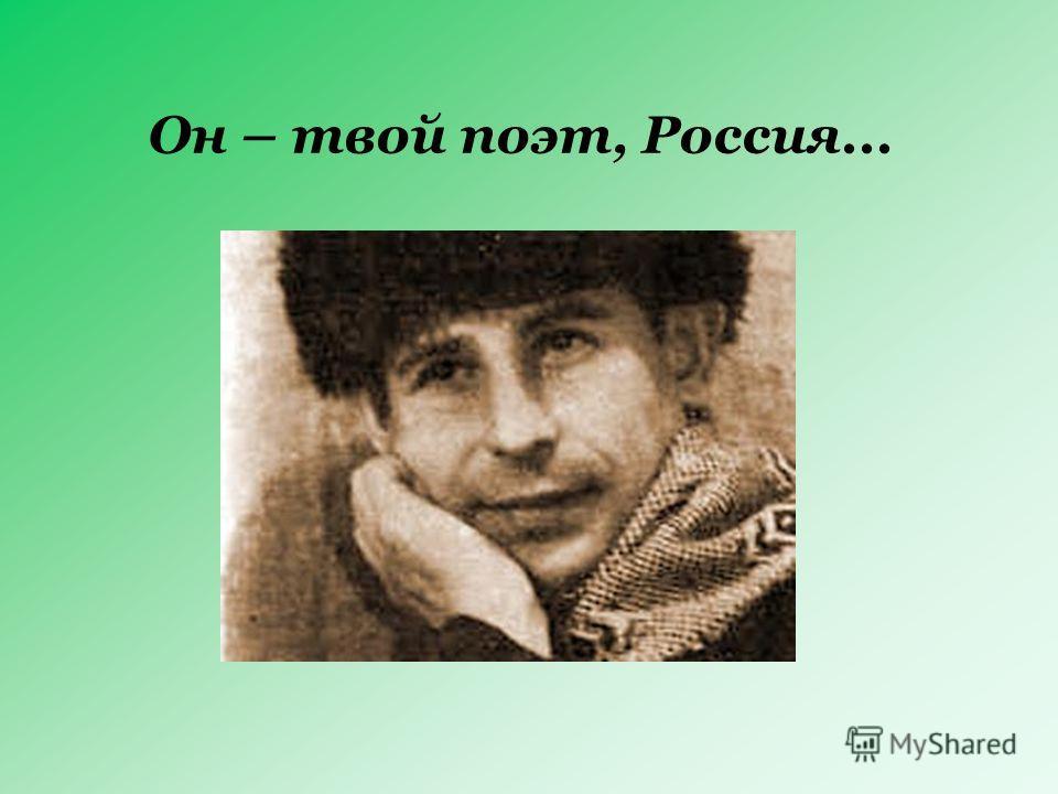 Он – твой поэт, Россия...