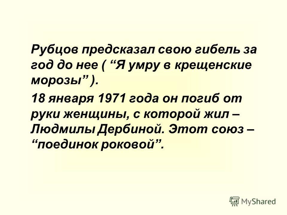 Рубцов предсказал свою гибель за год до нее ( Я умру в крещенские морозы ). 18 января 1971 года он погиб от руки женщины, с которой жил – Людмилы Дербиной. Этот союз –поединок роковой.