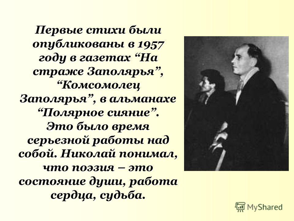 Первые стихи были опубликованы в 1957 году в газетах На страже Заполярья,Комсомолец Заполярья, в альманахеПолярное сияние. Это было время серьезной работы над собой. Николай понимал, что поэзия – это состояние души, работа сердца, судьба.