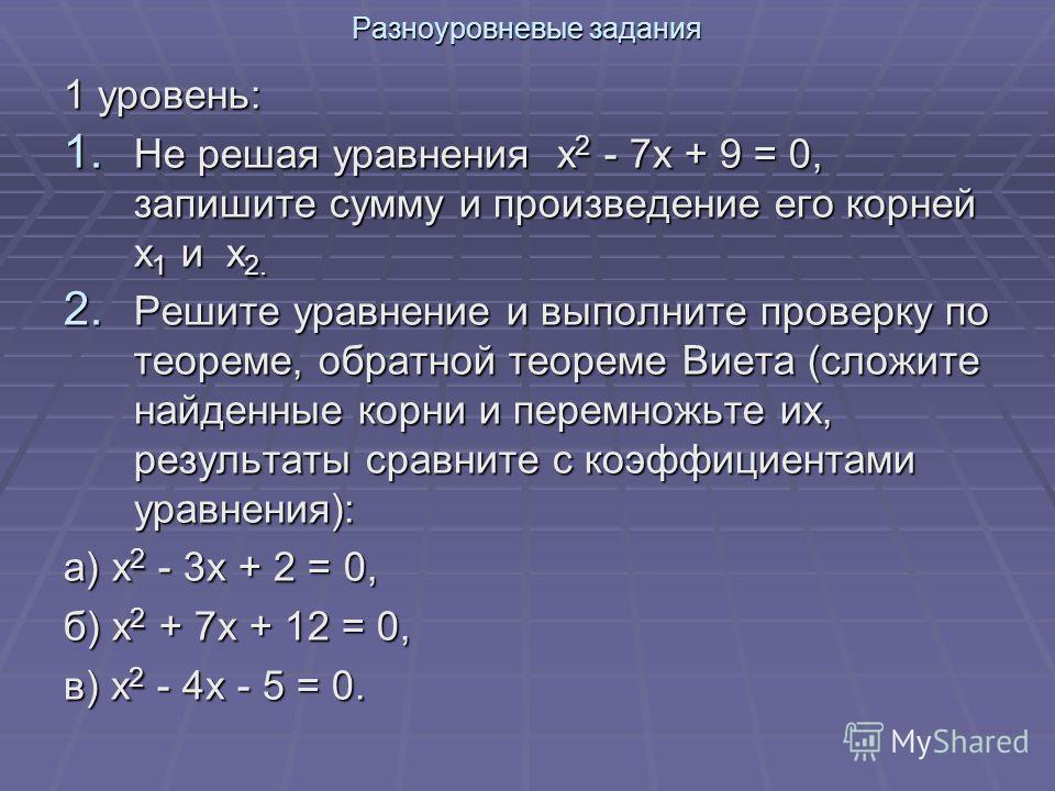 Разноуровневые задания 1 уровень: 1. Не решая уравнения х 2 - 7х + 9 = 0, запишите сумму и произведение его корней х 1 и х 2. 2. Решите уравнение и выполните проверку по теореме, обратной теореме Виета (сложите найденные корни и перемножьте их, резул