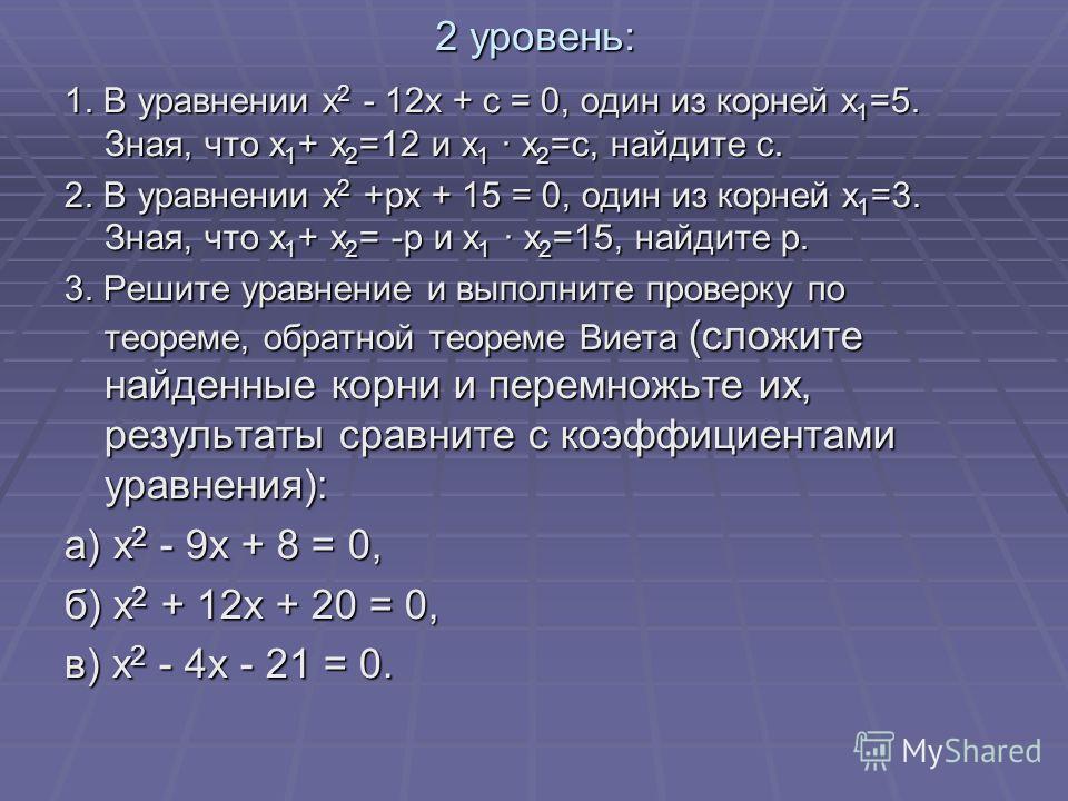 2 уровень: 1. В уравнении х 2 - 12х + с = 0, один из корней х 1 =5. Зная, что х 1 + х 2 =12 и х 1 · х 2 =с, найдите с. 2. В уравнении х 2 +рх + 15 = 0, один из корней х 1 =3. Зная, что х 1 + х 2 = -р и х 1 · х 2 =15, найдите р. 3. Решите уравнение и