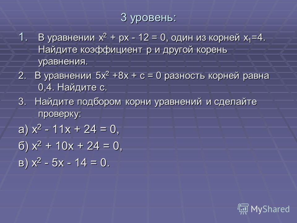 3 уровень: 1. В уравнении х 2 + рх - 12 = 0, один из корней х 1 =4. Найдите коэффициент р и другой корень уравнения. 2. В уравнении 5х 2 +8х + с = 0 разность корней равна 0,4. Найдите с. 3. Найдите подбором корни уравнений и сделайте проверку: а) х 2