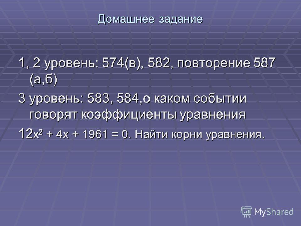 Домашнее задание 1, 2 уровень: 574(в), 582, повторение 587 (а,б) 3 уровень: 583, 584,о каком событии говорят коэффициенты уравнения 12 х 2 + 4х + 1961 = 0. Найти корни уравнения.