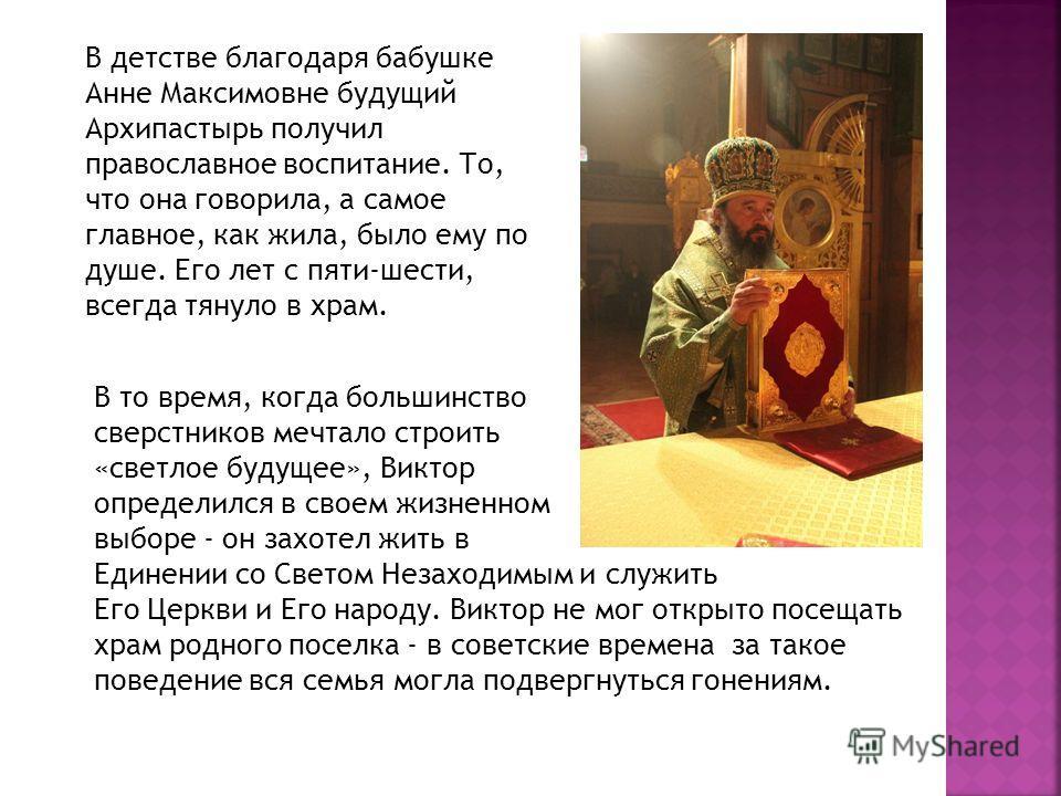 В детстве благодаря бабушке Анне Максимовне будущий Архипастырь получил православное воспитание. То, что она говорила, а самое главное, как жила, было ему по душе. Его лет с пяти-шести, всегда тянуло в храм. В то время, когда большинство сверстников