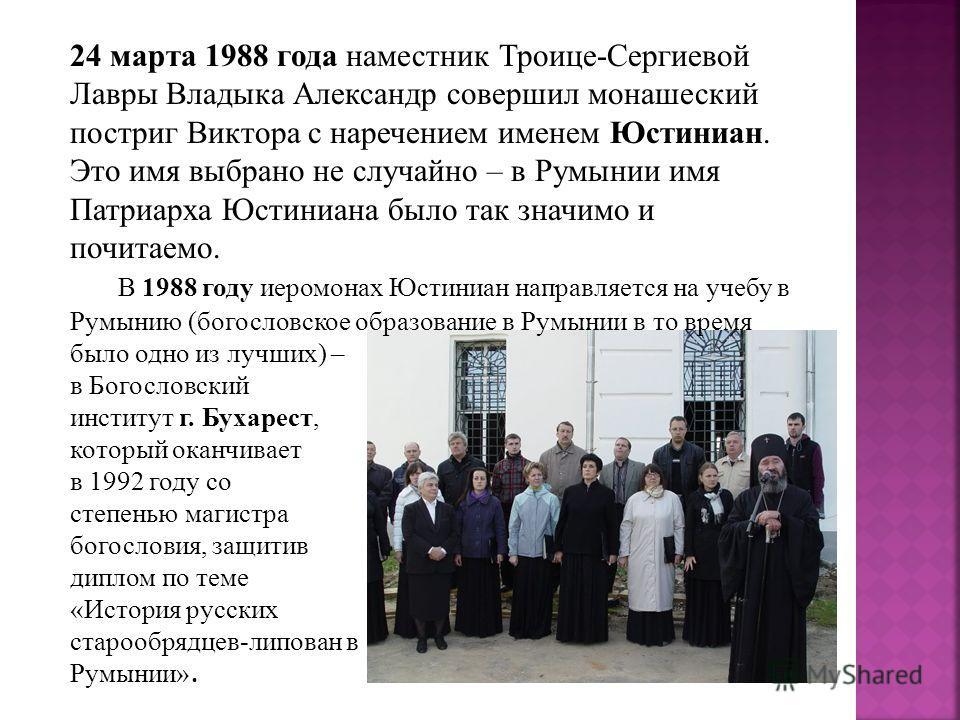 24 марта 1988 года наместник Троице-Сергиевой Лавры Владыка Александр совершил монашеский постриг Виктора с наречением именем Юстиниан. Это имя выбрано не случайно – в Румынии имя Патриарха Юстиниана было так значимо и почитаемо. В 1988 году иеромона