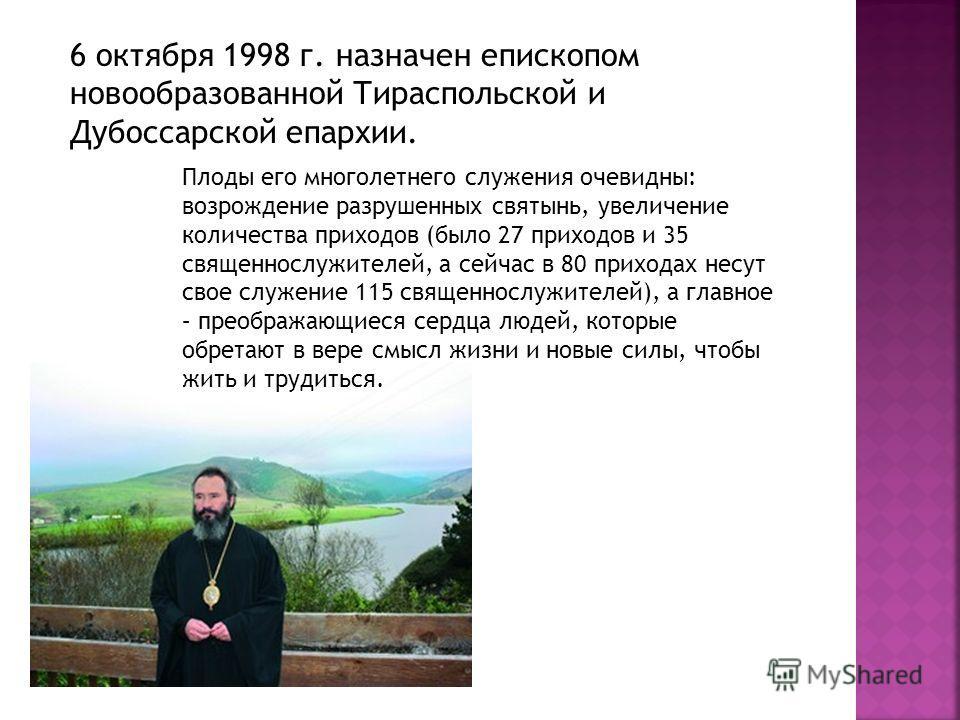 6 октября 1998 г. назначен епископом новообразованной Тираспольской и Дубоссарской епархии. Плоды его многолетнего служения очевидны: возрождение разрушенных святынь, увеличение количества приходов (было 27 приходов и 35 священнослужителей, а сейчас