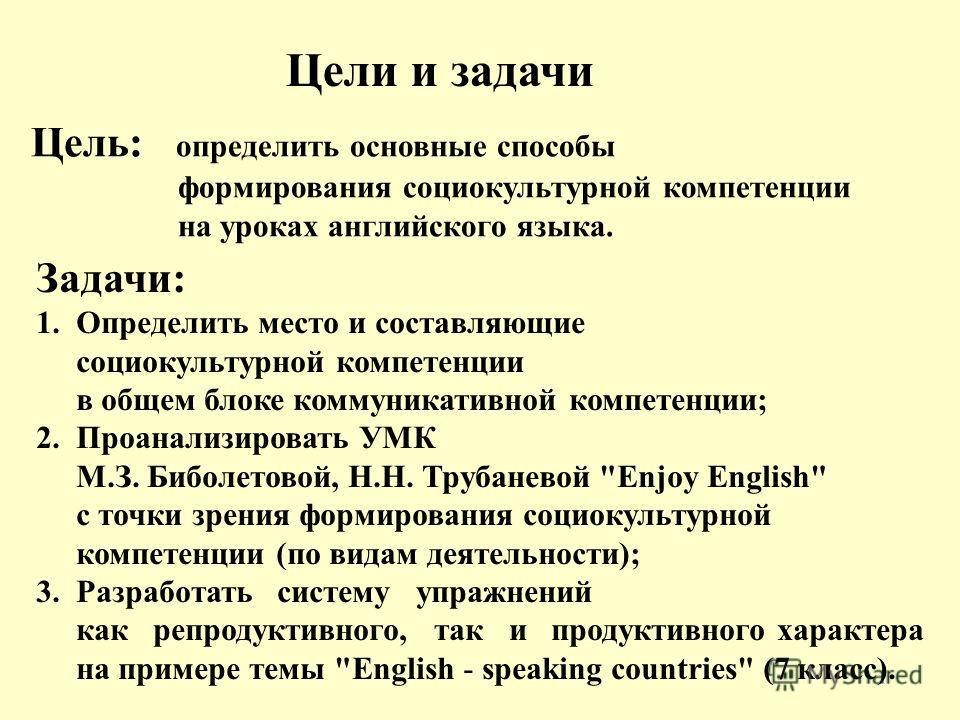 Цель: определить основные способы формирования социокультурной компетенции на уроках английского языка. Цели и задачи Задачи: 1. Определить место и составляющие социокультурной компетенции в общем блоке коммуникативной компетенции; 2. Проанализироват
