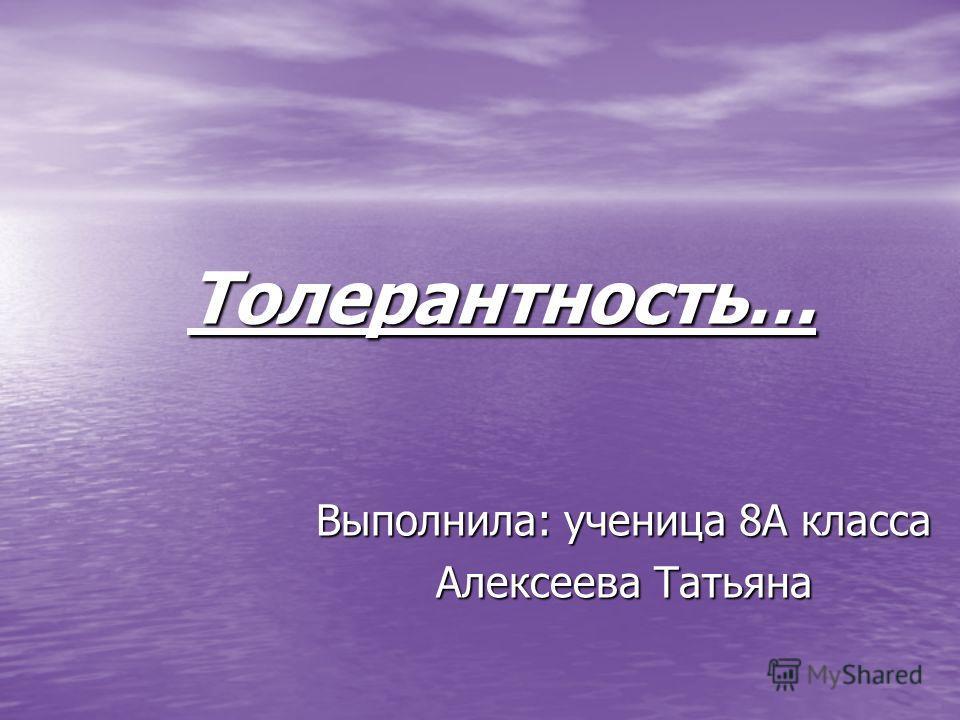 Выполнила: ученица 8А класса Алексеева Татьяна Толерантность…