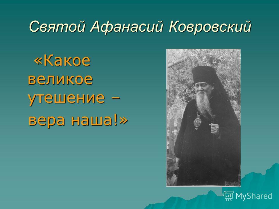 Святой Афанасий Ковровский «Какое великое утешение – «Какое великое утешение – вера наша!» вера наша!»