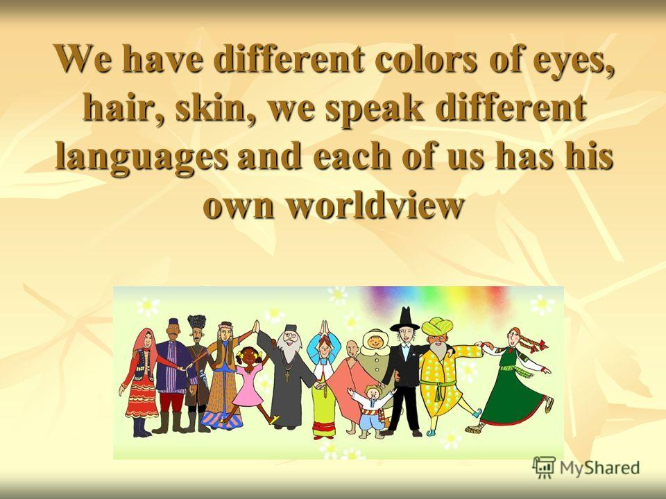 We have different colors of eyes, hair, skin, we speak different languages and each of us has his own worldview