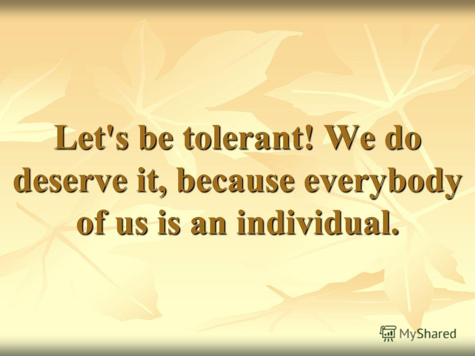 Let's be tolerant! We do deserve it, because everybody of us is an individual.