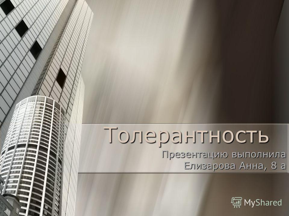 Толерантность Презентацию выполнила Елизарова Анна, 8 а