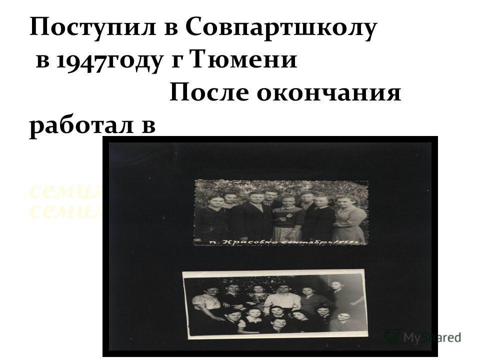 Поступил в Совпартшколу в 1947году г Тюмени После окончания работал в Красовской семилетней школе Поступил в Совпартшколу в 1947году г Тюмени После окончания работал в Красовской семилетней школе