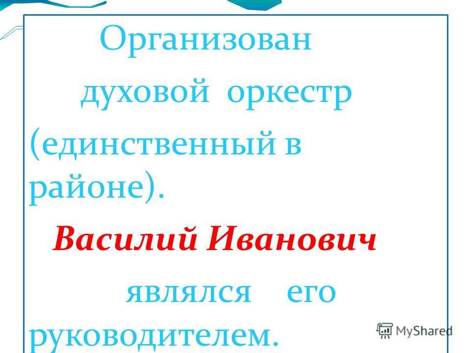 Организован духовой оркестр (единственный в районе). Василий Иванович являлся его руководителем.