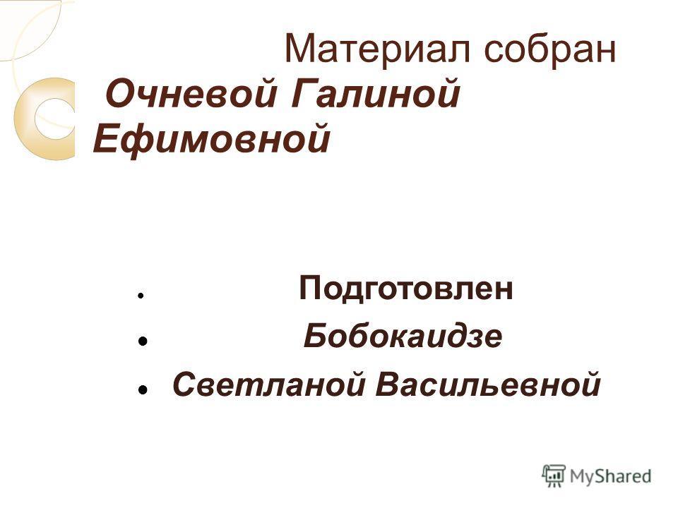 Материал собран Очневой Галиной Ефимовной Подготовлен Бобокаидзе Светланой Васильевной