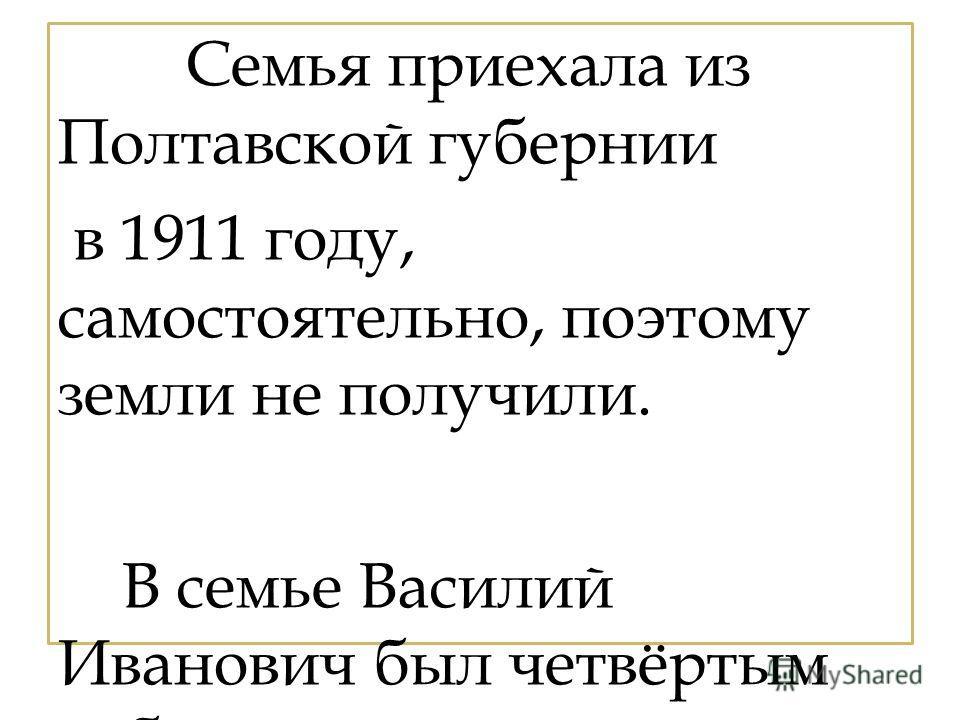Семья приехала из Полтавской губернии в 1911 году, самостоятельно, поэтому земли не получили. В семье Василий Иванович был четвёртым ребёнком.