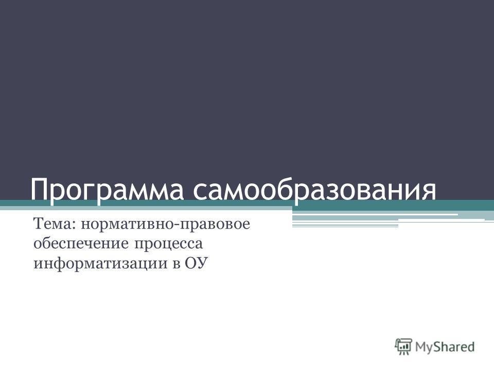 Программа самообразования Тема: нормативно-правовое обеспечение процесса информатизации в ОУ