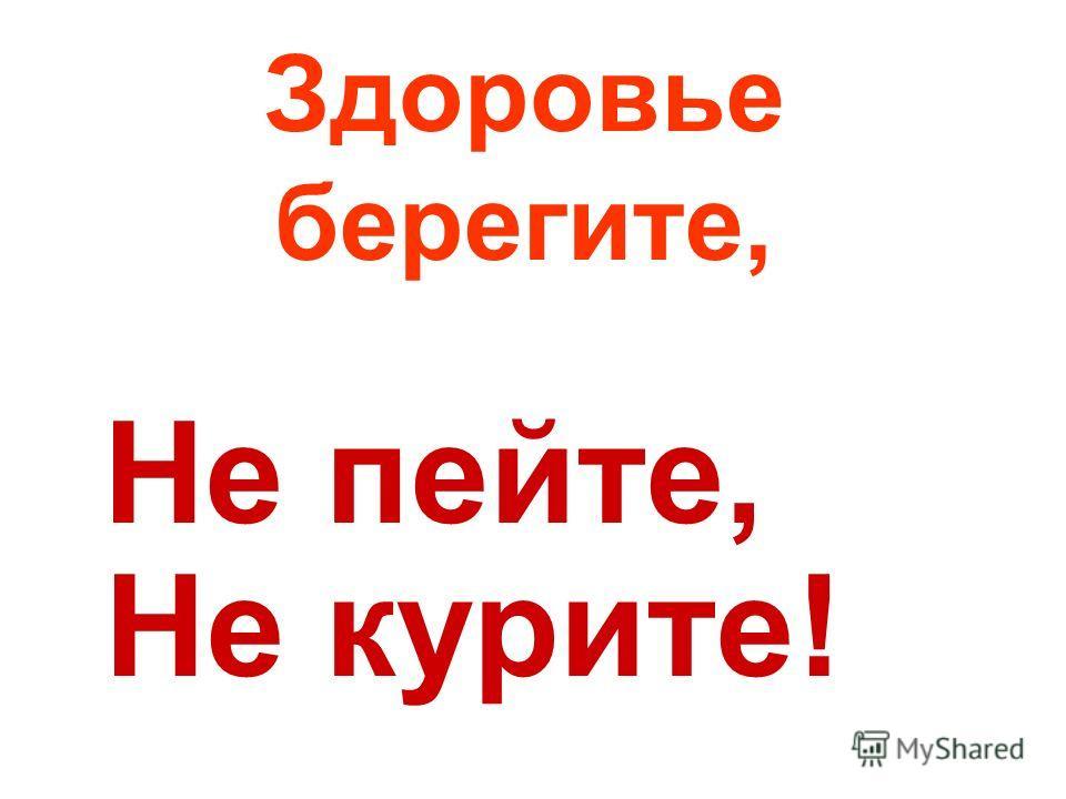 Здоровье берегите, Не пейте, Не курите!