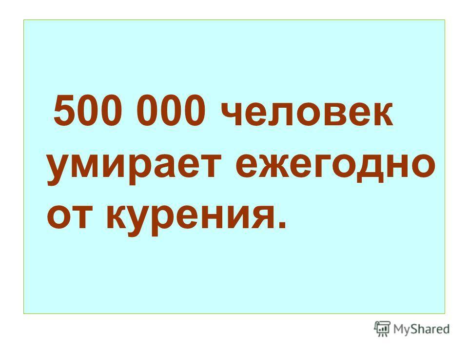 500 000 человек умирает ежегодно от курения.