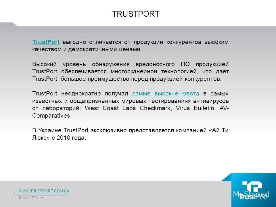 TRUSTPORT WWW.TRUSTPORT.COM.UA Keep It Secure TrustPortTrustPort выгодно отличается от продукции конкурентов высоким качеством и демократичными ценами. Высокий уровень обнаружения вредоносного ПО продукцией TrustPort обеспечивается многосканерной тех
