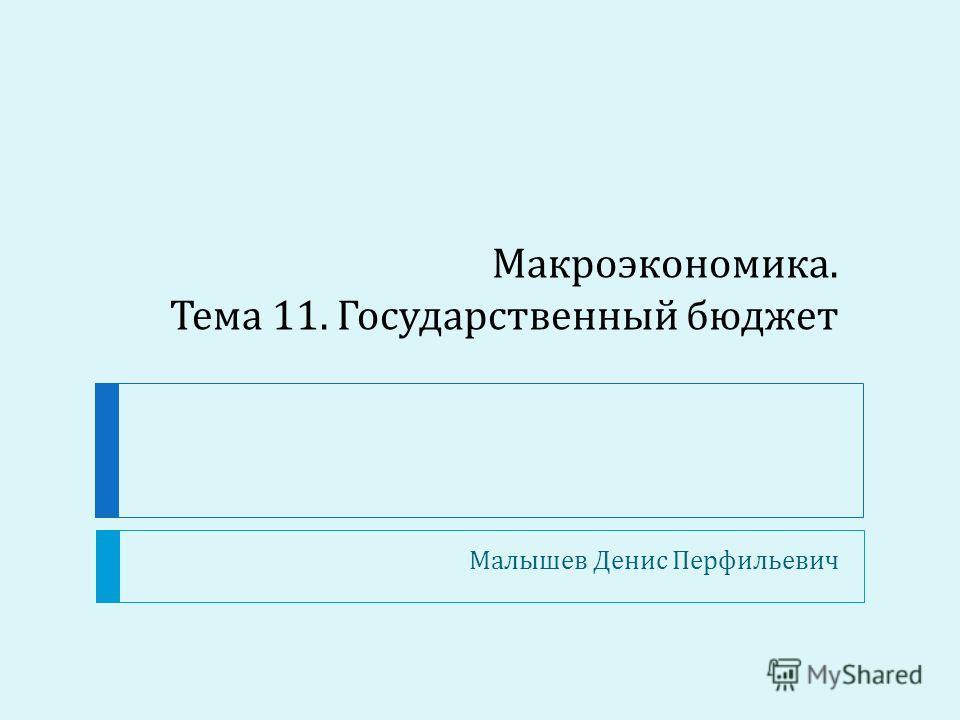 Макроэкономика. Тема 11. Государственный бюджет Малышев Денис Перфильевич