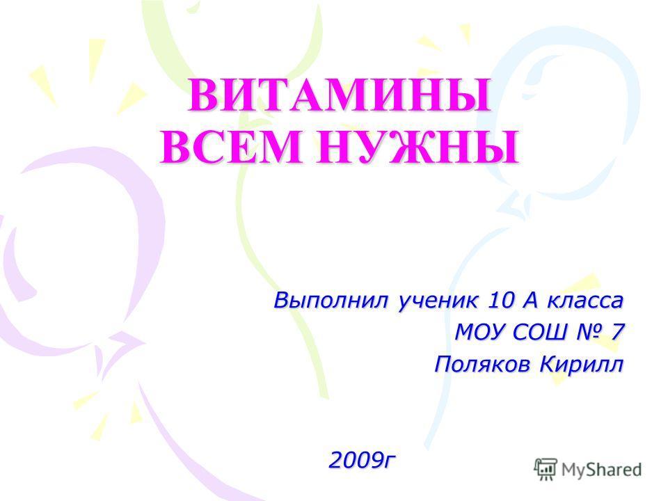 ВИТАМИНЫ ВСЕМ НУЖНЫ Выполнил ученик 10 А класса МОУ СОШ 7 Поляков Кирилл 2009г