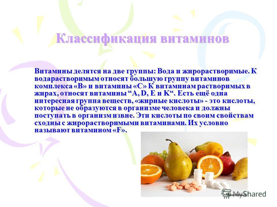 Классификация витаминов Витамины делятся на две группы: Вода и жирорастворимые. К водарастворимым относят большую группу витаминов комплекса «В» и витамины «С» К витаминам растворимых в жирах, относят витамины A, D, E и K. Есть ещё одна интересная гр