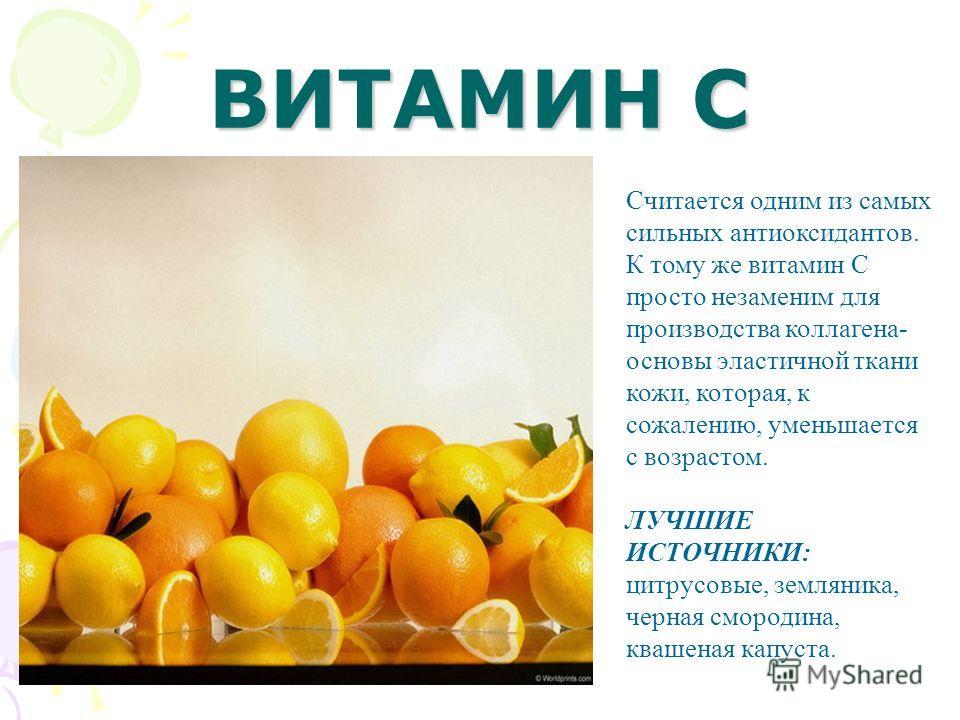 ВИТАМИН С Считается одним из самых сильных антиоксидантов. К тому же витамин С просто незаменим для производства коллагена- основы эластичной ткани кожи, которая, к сожалению, уменьшается с возрастом. ЛУЧШИЕ ИСТОЧНИКИ: цитрусовые, земляника, черная с