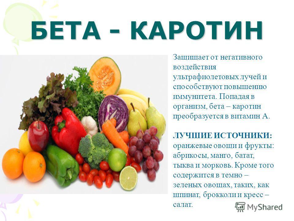 БЕТА - КАРОТИН Защищает от негативного воздействия ультрафиолетовых лучей и способствуют повышению иммунитета. Попадая в организм, бета – каротин преобразуется в витамин А. ЛУЧШИЕ ИСТОЧНИКИ: оранжевые овощи и фрукты: абрикосы, манго, батат, тыква и м